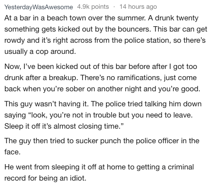 Text - YesterdayWasAwesome 4.9k points 14 hours ago At a bar in a beach town over the summer. A drunk twenty something gets kicked out by the bouncers. This bar can get rowdy and it's right across from the police station, so there's usually a cop around. Now, I've been kicked out of this bar before after I got too drunk after a breakup. There's no ramifications, just come back when you're sober on another night and you're good. This guy wasn't having it. The police tried talking him down saying