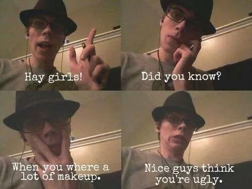 cringe - Nose - Did you know? Hay girls! When you where a lot of makeup. Nice guys think you're ugly.