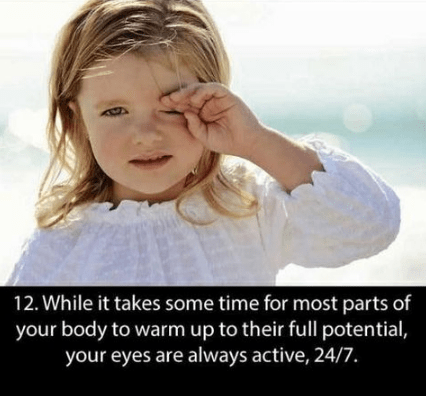 Facial expression - 12. While it takes some time for most parts of your body to warm up to their full potential, your eyes are always active, 24/7.