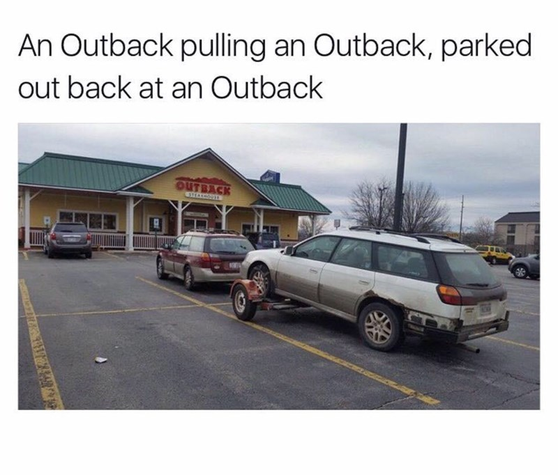 "Caption that reads, ""An Outback pulling an Outback, parked out back at an Outback"" above a pic of two Outback cars in an Outback Steakhouse parking lot"
