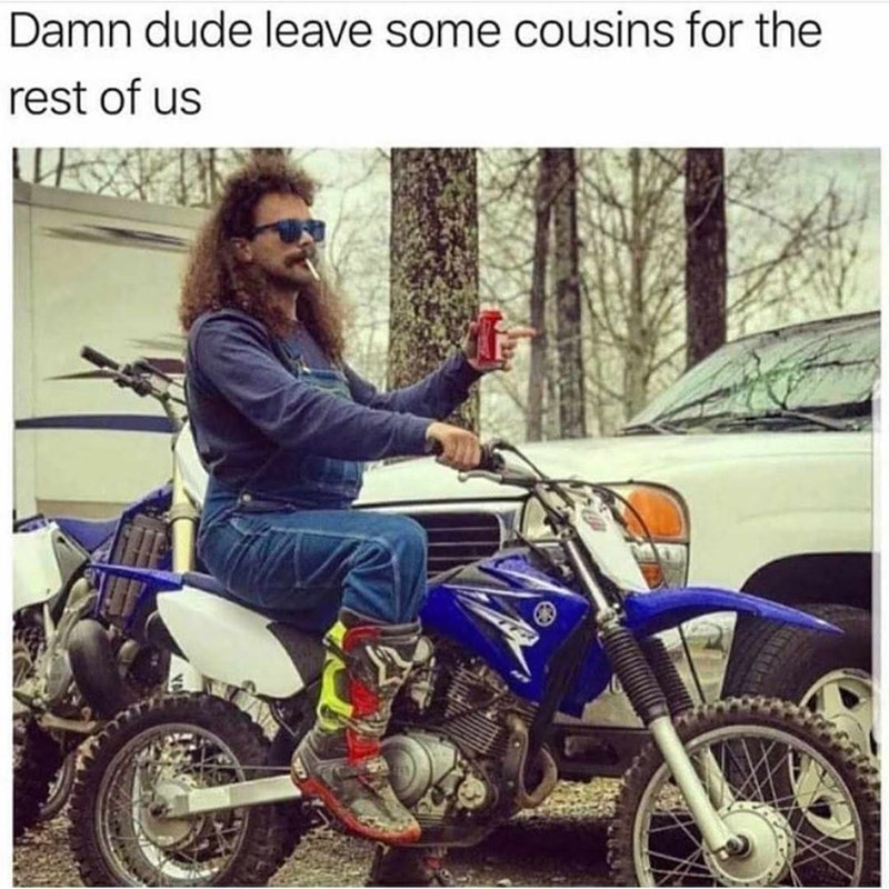 meme image of a guy on a redneck guy on a motorcycle with the caption to leave some cousins for everyone else