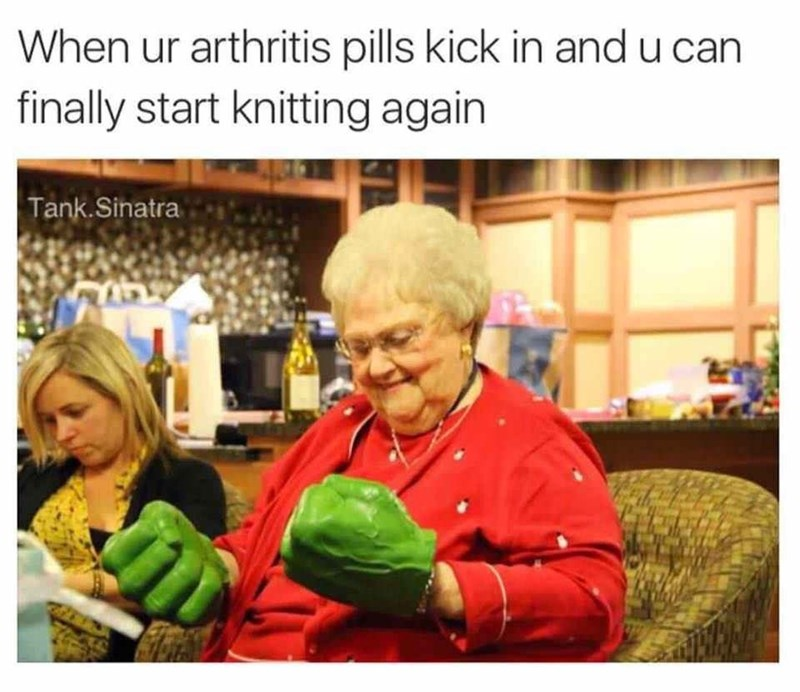 "Caption that reads, ""When your arthritis pills kick in and you can finally start knitting again"" above a pic of an old lady wearing Hulk hands"