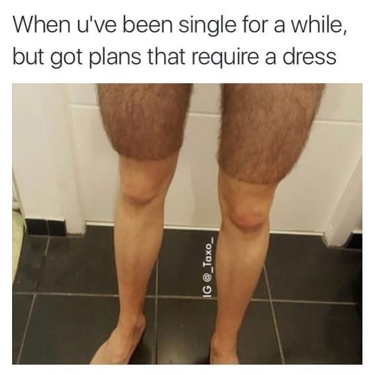 "Caption that reads, ""When you've been single for a while, but got plans that require a dress"" above a pic of a guy's legs where he shaved up to just above the knee"
