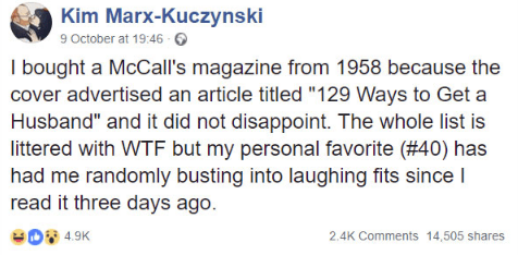 """Text - Kim Marx-Kuczynski 9 October at 19:46- I bought a McCall's magazine from 1958 because the cover advertised an article titled """"129 Ways to Get a Husband"""" and it did not disappoint. The whole list is littered with WTF but my personal favorite (#40) has had me randomly busting into laughing fits since I read it three days ago. eo9 49K 2.4K Comments 14,505 sha"""