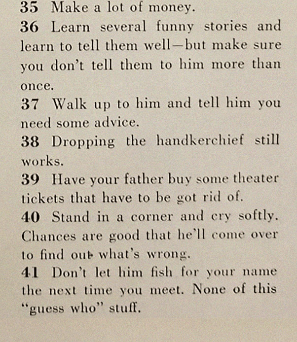 """Text - 35 Make a lot of money 36 Learn several funny stories and learn to tell them well-but make sure you don't tell them to him more than once. 37 Walk up to him and tell him need some advice. you 38 Dropping the handkerchief still works. 39 Have your father buy some theater tickets that have to be got rid of. 40 Stand in a corner and cry softly Chances are good that he'll come over to find out what's wrong. 41 Don't let him fish for your name the next time you meet. None of this """"guess who"""" s"""