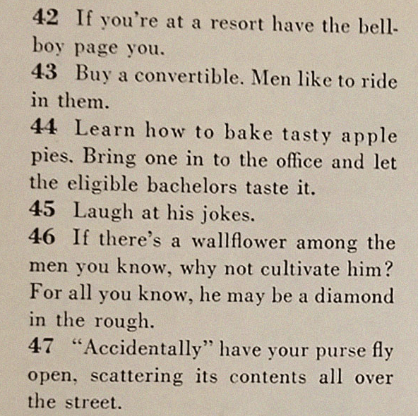 """Text - 42 If you're at a resort have the bell- boy page you. 43 Buy a convertible. Men like to ride in them 44 Learn how to bake tasty apple pies. Bring one in to the office and let the eligible bachelors taste it. 45 Laugh at his jokes. 46 If there's a wallflower among the men you know, why not cultivate him? For all you know, he may be a diamond in the rough. 47 """"Accidentally"""" have your purse fly open, scattering its contents all over the street"""