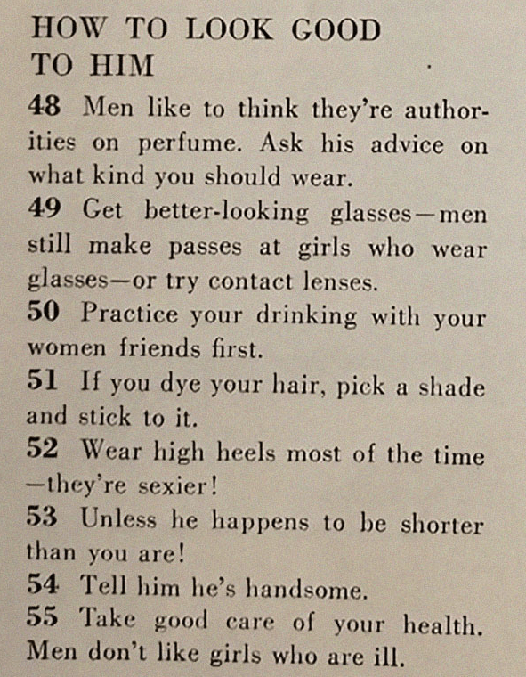 Text - HOW TO LOOK GOOD ТО HIM 48 Men like to think they're author- ities on perfume. Ask his advice on what kind you should wear. 49 Get better-looking glasses-men still make passes at girls who wear glasses-or try contact lenses. 50 Practice your drinking with your women friends first. 51 If you dye your hair, pick a shade and stick to it. 52 Wear high heels most of the time -they're sexier! 53 Unless he happens to be shorter than are! 54 Tell him he's handsome. you 55 Take good care of your h