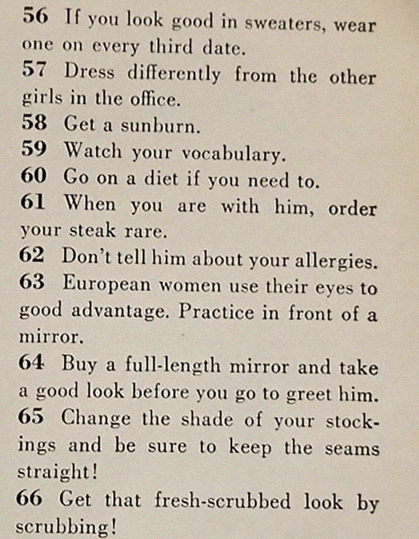 Text - 56 If you look good in sweaters, wear one on every third date. 57 Dress differently from the other girls in the office. 58 Get a sunburn 59 Watch your vocabulary. 60 Go on a diet if need to. you 61 When you are with him, order your steak rare. 62 Don't tell him about your allergies. 63 European women use their eyes to good advantage. Practice in front of a mirror 64 Buy a full-length mirror and take a good look before you go to greet him. 65 Change the shade of your stock ings and be sure