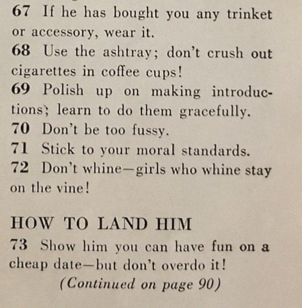 Text - 67 If he has bought you any trinket or accessory, wear it. 68 Use the ashtray; don't crush out cigarettes in coffee cups! 69 Polish up on making introduc- tions; learn to do them gracefully 70 Don't be too fussy. 71 Stick to your moral standards. 72 Don't whine-girls who whine stay on the vine! HOW TO LAND HIM 73 Show him you can have fun on a cheap date-but don't overdo it! (Continued on page 90)