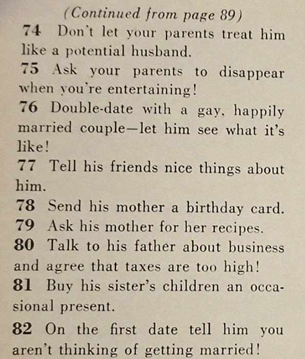 Text - (Continued from page 89) 74 Don't let your parents treat him like a potential husband. 75 Ask your parents to disappear when you're entertaining ! 76 Double-date with a gay, happily married couple-let him see what it's like! 77 Tell his friends nice things about him. 78 Send his mother a birthday card. 79 Ask his mother for her recipes. 80 Talk to his father about business and agree that taxes are too high! Buy his sister's children an occa sional present. 81 On the first date tell him yo