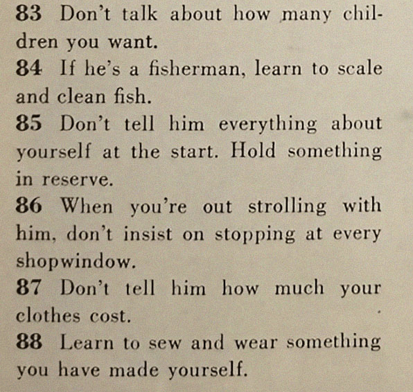 Text - 83 Don't talk about how many chil- dren you want. 84 If he's a fisherman, learn to scale and clean fish 85 Don't tell him everything about yourself at the start. Hold something in reserve. 86 When you're out strolling with him, don't insist on stopping at every shopwindow. 87 Don't tell him how much your clothes cost. 88 Learn to sew and wear something you have made yourself.