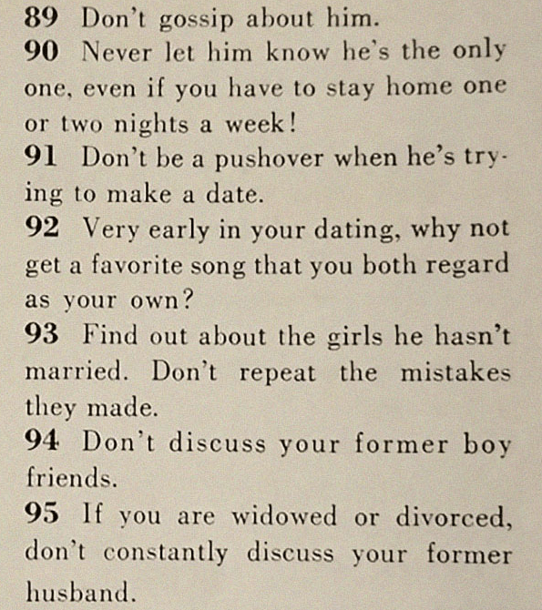 Text - 89 Don't gossip about him. 90 Never let him know he's the only one, even if you have to stay home one or two nights a week! 91 Don't be a pushover when he's try ing to make a date. 92 Very early in your dating, why not get a favorite song that you both regard as your own? 93 Find out about the girls he hasn't married. Don't repeat the mistakes they made. 94 Don't discuss your former boy friends. 95 If you are widowed or divorced, don't constantly discuss your former husband