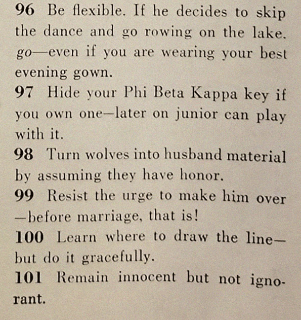 Text - 96 Be flexible. If he decides to skip the dance and go rowing on the lake. go-even if you are wearing your best evening gown. 97 Hide your Phi Beta Kappa key if you own one-later on junior can play with it 98 Turn wolves into husband material by assuming they have honor. 99 Resist the urge to make him over -before marriage, that is! 100 Learn where to draw the line- but do it gracefully. 101 Remain innocent but not igno- rant