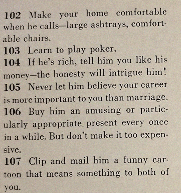 Text - 102 Make your home comfortable when he calls-large ashtrays, comfort- able chairs 103 Learn to play poker. 104 If he's rich, tell him you like his money-the honesty will intrigue him! 105 Never let him believe your career is more important to you than marriage. 106 Buy him an amusing or partic- ularly appropriate. present every once in a while. But don't make it too expen- sive. 107 Clip and mail him a funny car toon that means something to both of you