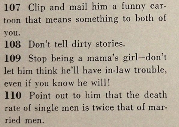 Text - 107 Clip and mail him a funny car- toon that means something to both of you 108 Don't tell dirty stories. 109 Stop being a mama's girl-don't let him think he'll have in-law trouble, even if you know he will! 110 Point out to him that the death rate of single men is twice that of mar- ried men.