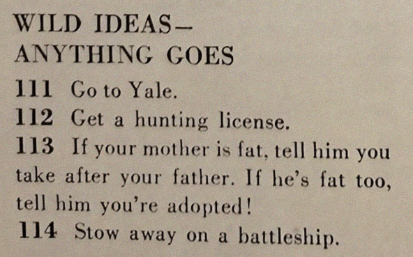 Text - WILD IDEAS- ANYTHING GOES 111 Go to Yale. 112 Get a hunting license. 113 If your mother is fat, tell him you take after your father. If he's fat too, tell him you're adopted! 114 Stow away on a battleship.