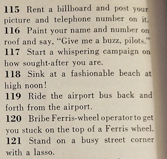 """Text - 115 Rent a billboard and post your picture and telephone number on it. 116 Paint your name and number on roof and say, """"Give me a buzz, pilots."""" 117 Start a whispering campaign on how sought-after you are. 118 Sink at a fashionable beach at high noon! 119 Ride the airport bus back and forth from the airport. 120 Bribe Ferris-wheel operator to get you stuck on the top of a Ferris wheel. 121 Stand on a busy street corner with a lasso."""