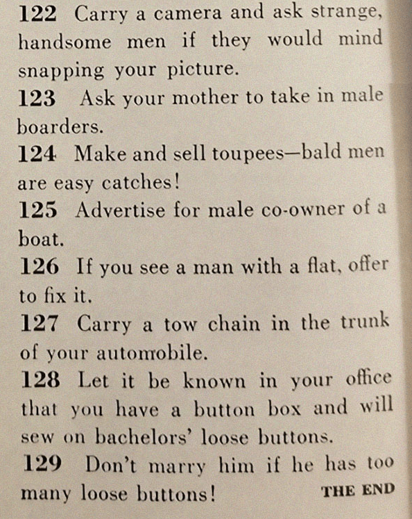 Text - 122 Carry a camera and ask strange, handsome men if they would mind snapping your picture. 123 Ask your mother to take in male boarders. 124 Make and sell toupees-bald men are easy catches! 125 Advertise for male co-owner of a boat. 126 If you see a man with a flat, offer to fix it. 127 Carry a tow chain in the trunk of your automobile. 128 Let it be known in your office that you have a button box and will sew on bachelors' loose buttons. 129 Don't marry him if he has too many loose butto