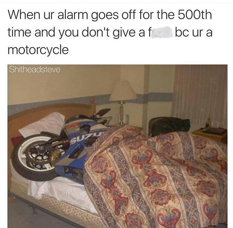 "Caption that reads, ""When your alarm goes off for the 500th time and you don't give a f*ck because you're a motorcycle"" above a pic of a motorcycle in a bed"