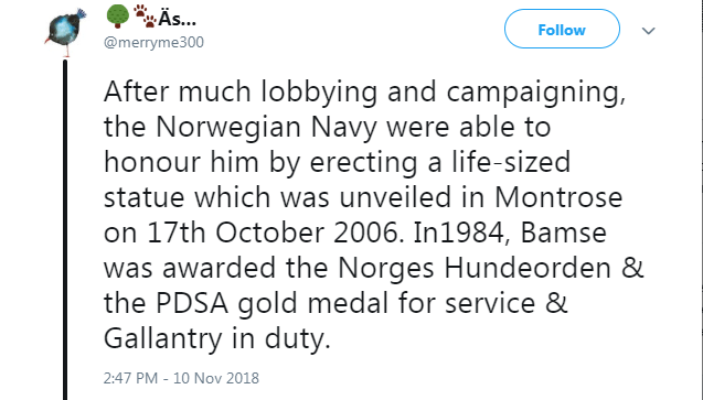 Text - %Äs... Follow @merryme300 After much lobbying and campaigning, the Norwegian Navy were able to honour him by erecting a life-sized statue which was unveiled in Montrose on 17th October 2006. In1984, Bamse was awarded the Norges Hundeorden & the PDSA gold medal for service & Gallantry in duty. 2:47 PM - 10 Nov 2018