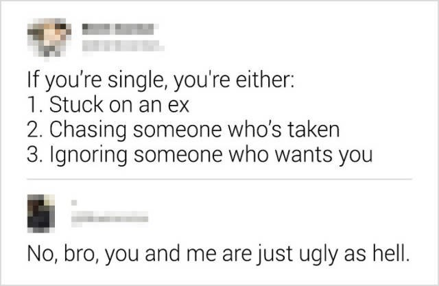 Text - If you're single, you're either: 1. Stuck on an ex 2. Chasing someone who's taken 3. Ignoring someone who wants you No, bro, you and me are just ugly as hell.
