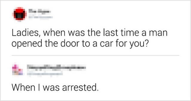 Text - Ladies, when was the last time a man opened the door to a car for you? When I was arrested.