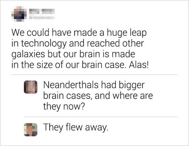 Text - We could have made a huge leap in technology and reached other galaxies but our brain is made in the size of our brain case. Alas! Neanderthals had bigger brain cases, and where are they now? They flew away.