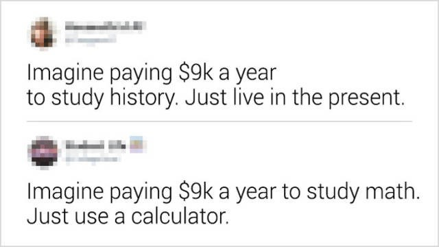 Text - Imagine paying $9k a year to study history. Just live in the present. Imagine paying $9k a year to study math. Just use a calculator.
