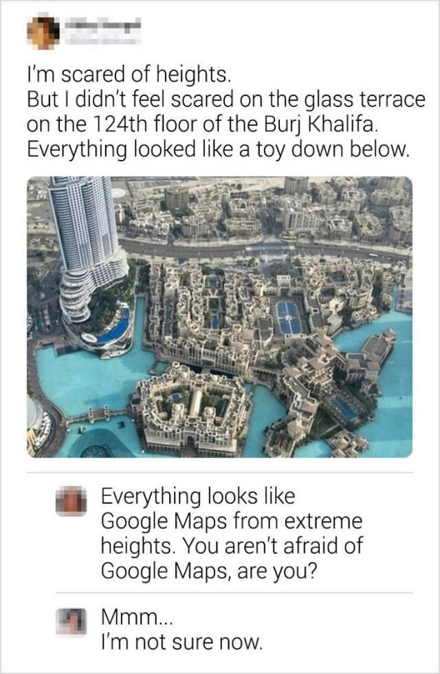 Vehicle - I'm scared of heights. But I didn't feel scared on the glass terrace on the 124th floor of the Burj Khalifa. Everything looked like a toy down below. Everything looks like Google Maps from extreme heights. You aren't afraid of Google Maps, are you? Mmm... I'm not sure now