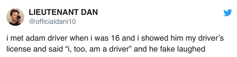"""Text - LIEUTENANT DAN @officialdani10 i met adam driver when i was 16 and i showed him my driver's license and said """"i, too, am a driver"""" and he fake laughed"""