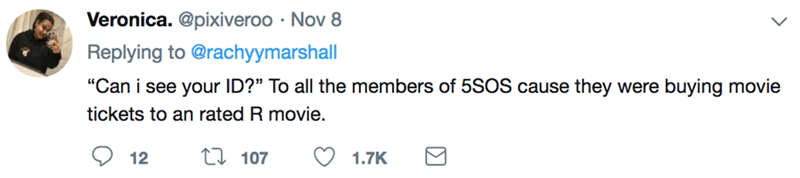 """Text - Veronica. @pixiveroo Nov 8 Replying to @rachyymarshall """"Can i see your ID?"""" To all the members of 5SOS cause they were buying movie tickets to an rated R movie. L107 12 1.7K Σ"""
