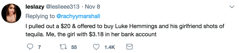 Text - leslazy @leslieee313 Nov 8 Replying to @rachyymarshall I pulled out a $20 & offered to buy Luke Hemmings and his girlfriend shots of tequila. Me, the girl with $3.18 in her bank account Li 55 7 1.4K