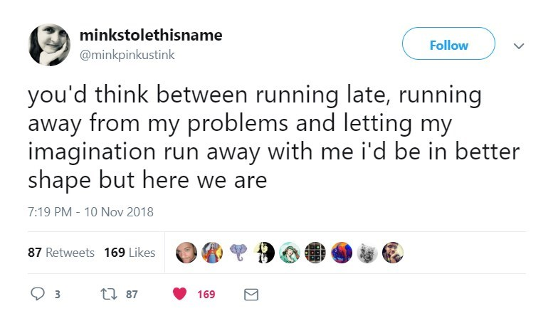 Text - minkstolethisname Follow @minkpinkustink you'd think between running late, running away from my problems and letting my imagination run away with me i'd be in better shape but here we are 7:19 PM - 10 Nov 2018 87 Retweets 169 Likes ti 87 169