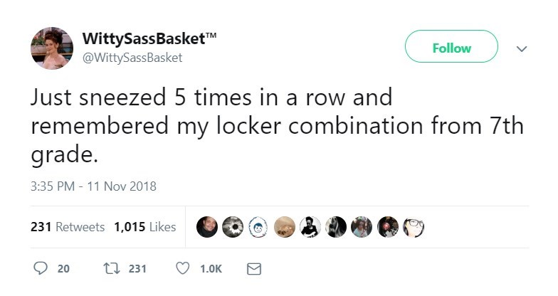 """Text - WittySassBasket""""M @WittySassBasket Follow Just sneezed 5 times in a row and remembered my locker combination from 7th grade. 3:35 PM - 11 Nov 2018 231 Retweets 1,015 Likes 1 231 20 1.0K"""