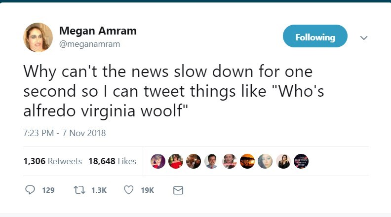 """Text - Megan Amram @meganamram Following Why can't the news slow down for one second so I can tweet things like """"Who's alfredo virginia woolf"""" 7:23 PM - 7 Nov 2018 1,306 Retweets 18,648 Likes ounrr t 1.3K 129 19K"""
