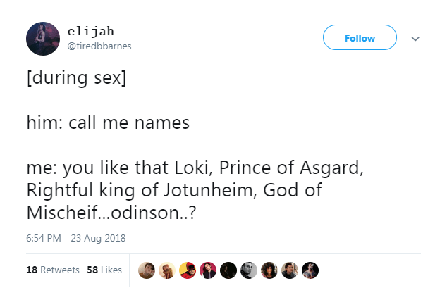 Text - elijah Follow @tiredbbarnes [during sex] him: call me names me: you like that Loki, Prince of Asgard, Rightful king of Jotunheim, God of Mischeif...odinson..? 6:54 PM - 23 Aug 2018 18 Retweets 58 Likes