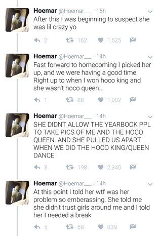 Text - Hoemar @Hoemar 15h After this I was beginning to suspect was lil crazy yo t 162 1,525 Hoemar @Hoemar 14h Fast forward to homecoming I picked her up, and we were having a good time. Right up to when I won hoco king and she wasn't hoco queen... 88 1,002 Hoemar @Hoemar 14h SHE DIDNT ALLOW THE YEARBOOK PPL TO TAKE PICS OF ME AND THE HOCO QUEEN. AND SHE PULLED US APART WHEN WE DID THE HOCO KING/QUEEN DANCE t 198 2,340 Hoemar @Hoemar 14h At this point I told her wtf was her problem so emberassi