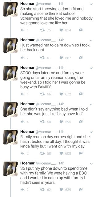 """Text - Hoemar @Hoemar 14h So she start throwing a damn fit and making a scene there at school. Screaming that she loved me and nobody was gonna love me like her 75 814 Hoemar @Hoemar I just wanted her to calm down so I took her back right 14h 667 Hoemar @Hoemar 14h SO00 days later me and family were going on a family reunion during the weekend, so I told her I was gonna be busy with FAMILY 66 672 Hoemar @Hoemar 14h She didn't say anything bad when I told her she was just like """"okay have fun 595"""