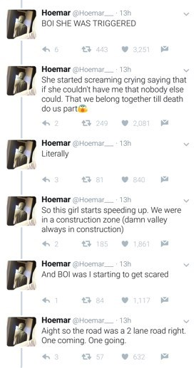 Text - Hoemar @Hoemar 13h BOI SHE WAS TRIGGERED t 443 3,251 Hoemar @Hoemar 13h She started screaming crying saying that if she couldn't have me that nobody else could. That we belong together till death do us part 249 2,081 Hoemar @Hoemar 13h Literally 13 81 840 Hoemar @Hoemar 13h So this girl starts speeding up. We were in a construction zone (damn valley always in construction) t185 1,861 Hoemar @Hoemar 13h And BOI was I starting to get scared t3 84 1,117 Hoemar @Hoemar 13h Aight so the road w