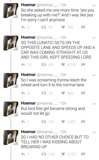 """Text - Hoemar @Hoemar 13h So she asked me one more time are you breaking up with me?"""" And I was like yes I'm sorry I can't anymore 750 Hoemar @Hoemar 12h SO THIS LUNATIC GETS ON THE OPPOSITE LANE AND SPEEDS UP AND A CAR WAS COMING STRAIGHT AT US AND THIS GIRL KEPT SPEEDING LORD 687 4,139 Hoemar@Hoemar 12h So I was screaming trynna reach the wheel and turn it to the normal lane 73 866 Hoemar @Hoemar 12h But lord this girl became strong and would not let go 101 1,091 Hoemar @Hoemar 12h SO I HAD NO"""