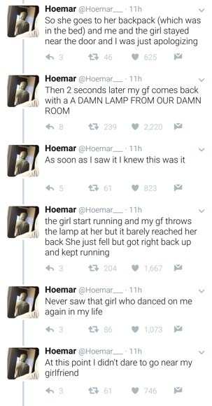 Text - Hoemar @Hoemar 11h So she goes to her backpack (which was in the bed) and me and the girl stayed near the door and I was just apologizing 625 t46 Hoemar @Hoemar. Then 2 seconds later my gf comes back with a A DAMN LAMP FROM OUR DAMN ROOM 11h 2220 8 1 239 Hoemar @Hoemar 11h As soon as I saw it I knew this was it 823 61 Hoemar @Hoemar 11h the girl start running and my gf throws the lamp at her but it barely reached her back She just fell but got right back up and kept running t 204 1,667 Ho
