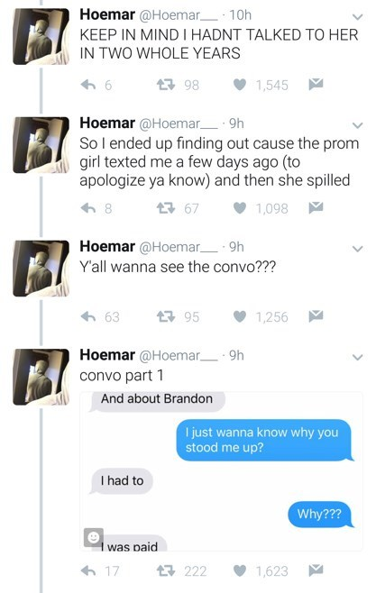 Text - Text - Hoemar @Hoemar_ 10h KEEP IN MIND I HADNT TALKED TO HER IN TWO WHOLE YEARS 1,545 86 7 Hoemar @Hoemar- 9h So l ended up finding out cause the prom girl texted me a few days ago (to apologize ya know) and then she spilled 17 67 1,098 Hoemar @Hoemar- 9h Y'all wanna see the convo??? 17 95 1,256 Hoemar @Hoemar_ 9h convo part 1 And about Brandon I just wanna know why you stood me up? I had to Why??? was paid 6 17 17 222 1,623