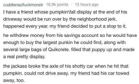 askreddit - Text - 15 hours ago cuddlenazifuckmonstr 16.9k points I have a friend whose pumpkinlfall display at the end of his driveway would be run over by the neighborhood jerk. happened every year. my friend decided to put a stop to it he withdrew money from his savings account so he