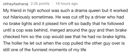 askreddit - Text - ohheyitsshanaj 2.2k points 16 hours ago My friend in high school was such a drama queen but it worked out hilariously sometimes. He was cut off by a driver who had no brake lights and it pissed him off so badly that he followed until a cop was behind, merged around the guy and then brake checked him so the cop would see that he had no brake lights. The holler he let out when the cop pulled the other guy over is still one of the funniest moments of my life