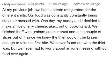 askreddit - Text - edited 9 hours ago chiefpompadour 6.4k points 16 hours ago At my previous job, we had separate refrigerators for the different shifts. Our food was constantly constantly being stolen or messed with. One day, my buddy and I decided to make a nice cherry cheesecake... out of cooking lard. We finished it off with graham cracker crust and cut a couple of slices out of it since we knew the thief wouldn't be brazen enough to take the first bite