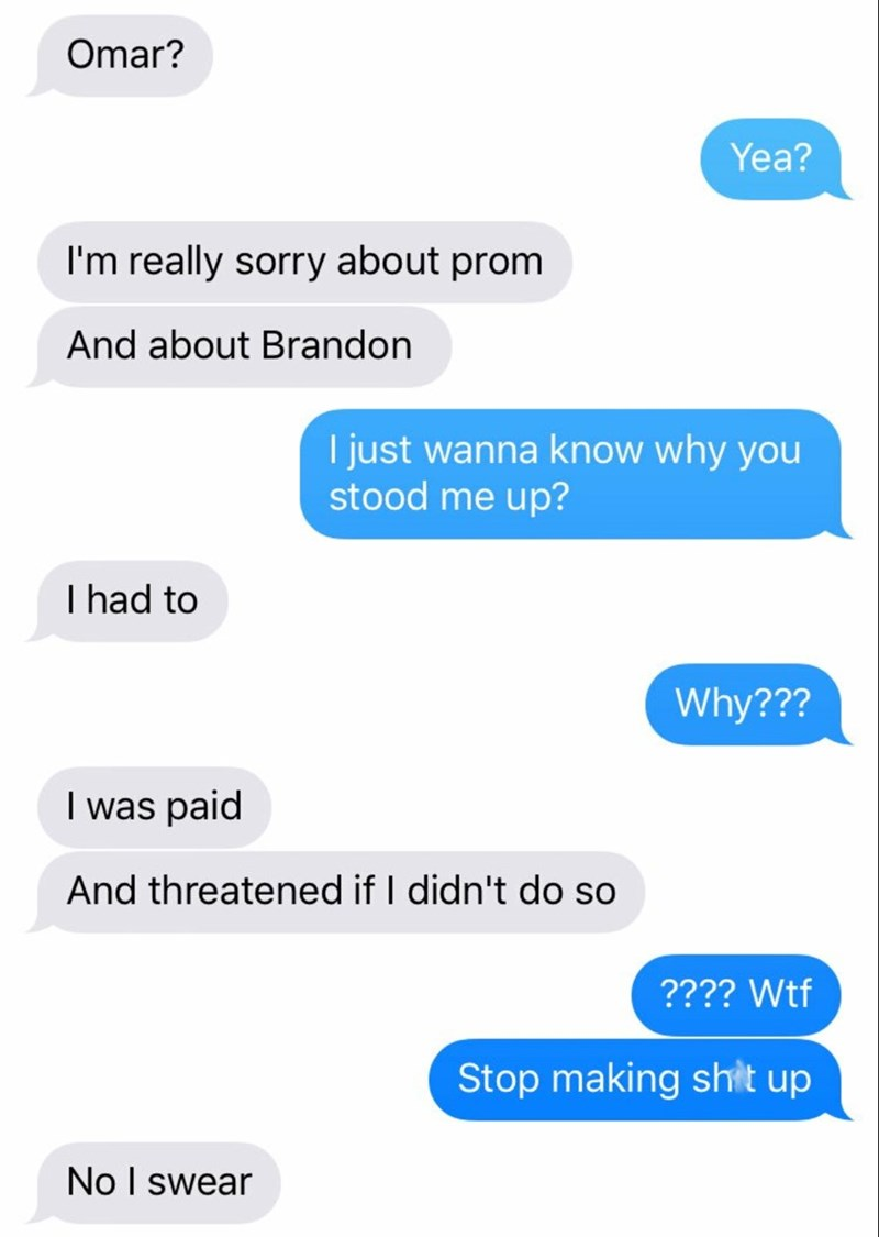 Text - Omar? Yea? I'm really sorry about prom And about Brandon I just wanna know why you stood me up? I had to Why??? I was paid And threatened if I didn't do so ???? Wtf Stop making shit up No I swear