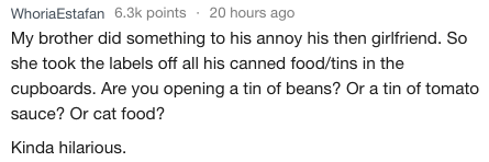 askreddit - Text - WhoriaEstafan 6.3k points 20 hours ago My brother did something to his annoy his then girlfriend. So she took the labels off all his canned food/tins in the cupboards. Are you opening a tin of beans? Or a tin of tomato sauce? Or cat food? Kinda hilarious.