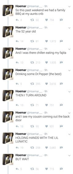 Text - Text - Hoemar Hoemar 9h So this past weekend we had a family BBQ at my aunts crib 17 60 794 Hoemar @Hoemar 9h The 52 year old 1,973 Hoemar @Hoemar 9h And I was there chillen eating my fajita 13 213 1.935 Hoemar @Hoemar. Drinking some Dr.Pepper (the best) 9h 13 395 V 2616 Hoemar @Hoemar 9h THEN I TURN AROUND 13 13 71 751 Hoemar @Hoemar 8h and I see my cousin coming out the back door 18 17 95 931 Hoemar @Hoemar, 8h HOLDING HANDS WITH THE LIL LUNATIC 19 13 258 V 2,682 Hoemar Hoemar 8h BUT WA