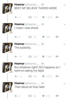 Text - Text - Hoemar @Hoemar BEST MF BELIEVE THERES MORE 구 113 1,435 Hoemar @Hoemar 8h I mean I was shook 17 70 844 Hoemar @Hoemar 8h The audacity. 6 10 구 242 1,841 Hoemar @Hoemar 8h But whatever right? Shit happens sol went on eating my fajita + 13 구 401 2.575 Hoemar @Hoemar 8h Then about an hour later 13 43 v 615