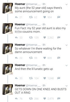 Text - Hoemar @Hoemar 8h My aunt (the 52 year old) says there's some announcement going on 62 904 Hoemar @Hoemar 8h Fun Fact: my 52 year old aunt is also my leo cousins mom 2362 13 129 Hoemar @Hoemar 8h So whatever I'm there waiting for the damn announcement 820 Hoemar @Hoemar 8h And then the lil lunatic gets up POL t구 1,048 Hoemar @Hoemar 8h GETS DOWN ON ONE KNEE AND BUSTS OUT A RING 2479 t3 266 76